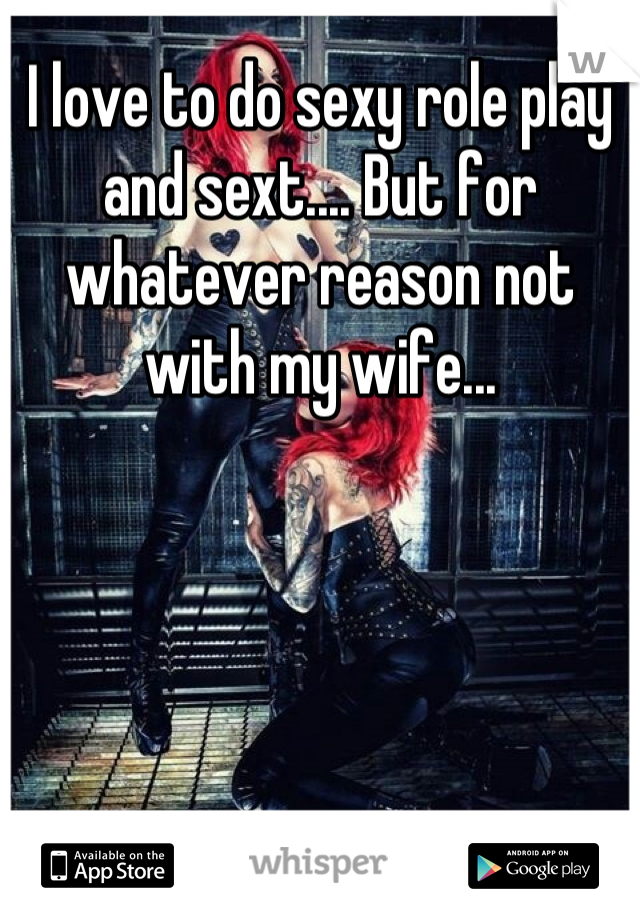 I love to do sexy role play and sext.... But for whatever reason not with my wife...
