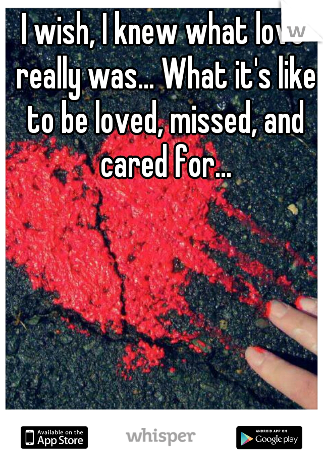 I wish, I knew what love really was... What it's like to be loved, missed, and cared for...