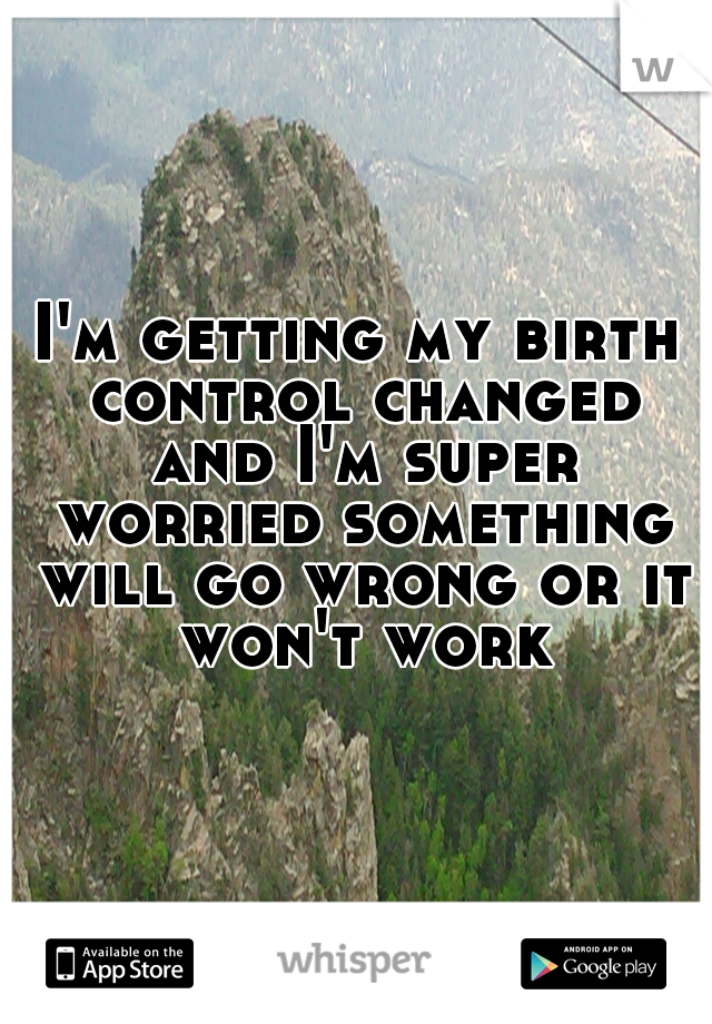 I'm getting my birth control changed and I'm super worried something will go wrong or it won't work