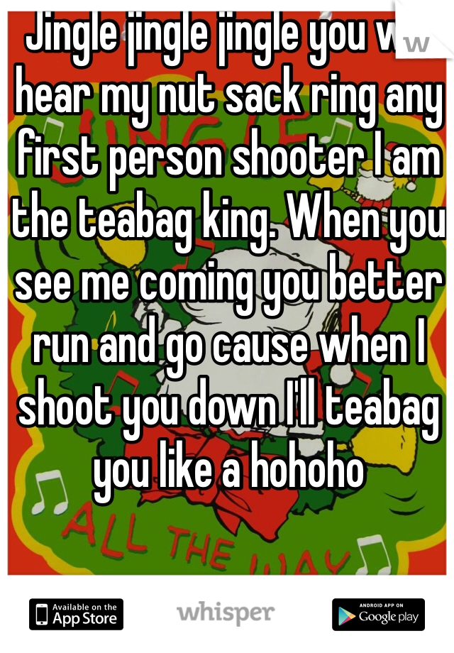 Jingle jingle jingle you will hear my nut sack ring any first person shooter I am the teabag king. When you see me coming you better run and go cause when I shoot you down I'll teabag you like a hohoho