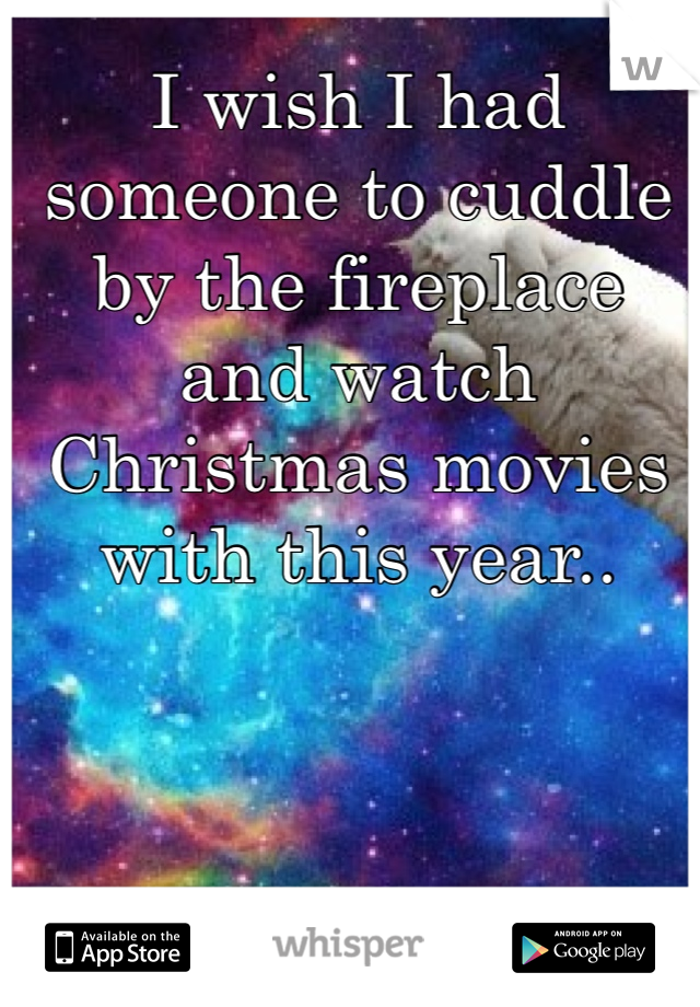 I wish I had someone to cuddle by the fireplace and watch Christmas movies with this year..