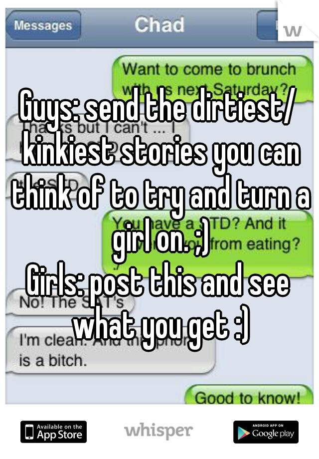 Guys: send the dirtiest/ kinkiest stories you can think of to try and turn a girl on. ;) Girls: post this and see what you get :)