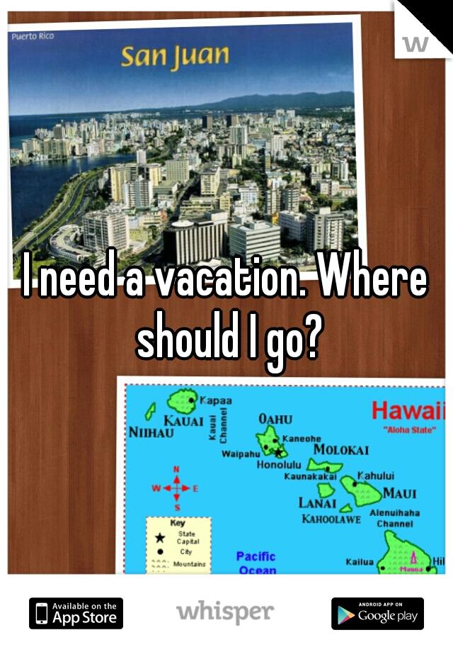 I need a vacation. Where should I go?