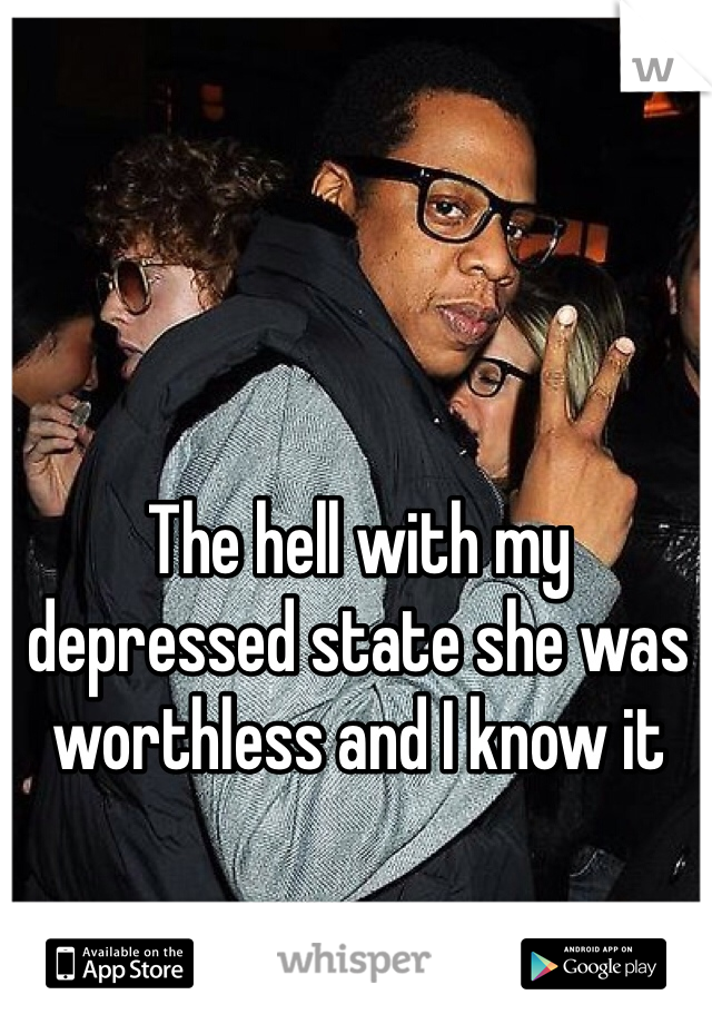 The hell with my depressed state she was worthless and I know it