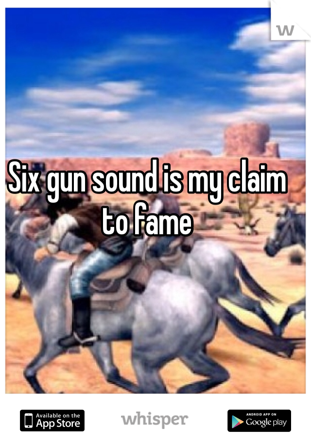 Six gun sound is my claim to fame