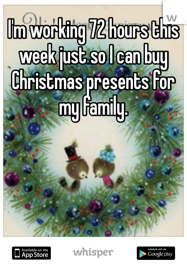 I'm working 72 hours this week just so I can buy Christmas presents for my family.