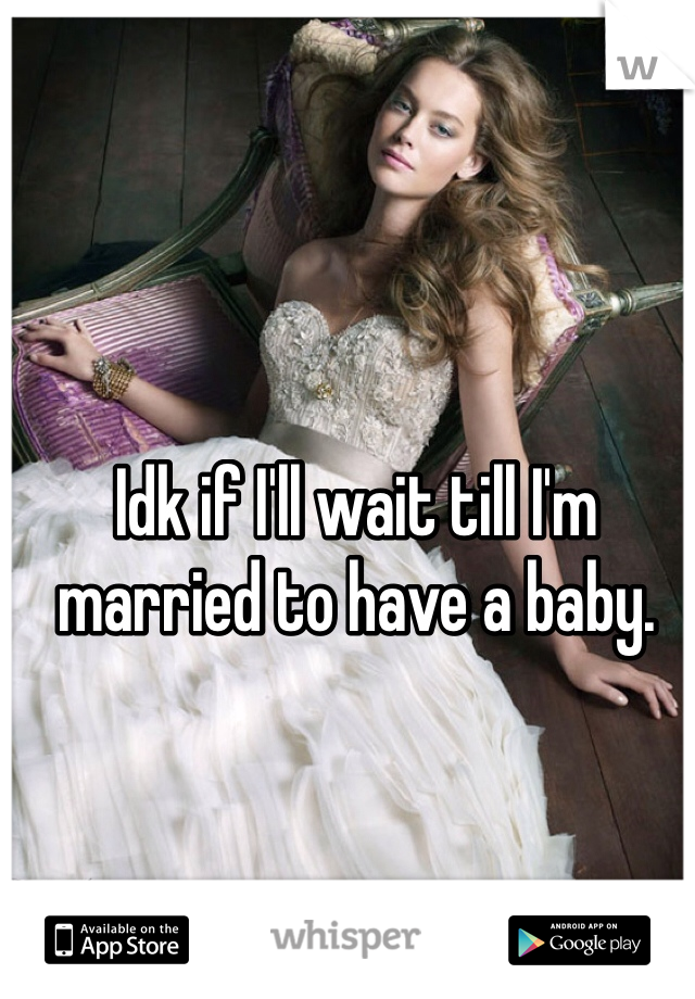 Idk if I'll wait till I'm married to have a baby.
