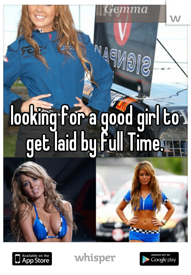 looking for a good girl to get laid by full Time.