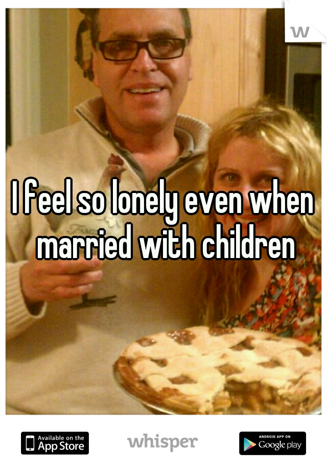 I feel so lonely even when married with children