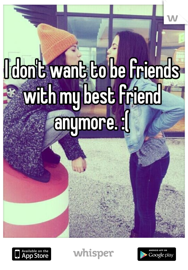 I don't want to be friends with my best friend anymore. :(