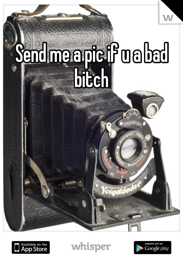 Send me a pic if u a bad bitch