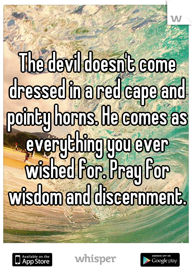 The devil doesn't come dressed in a red cape and pointy horns. He comes as everything you ever wished for. Pray for wisdom and discernment.