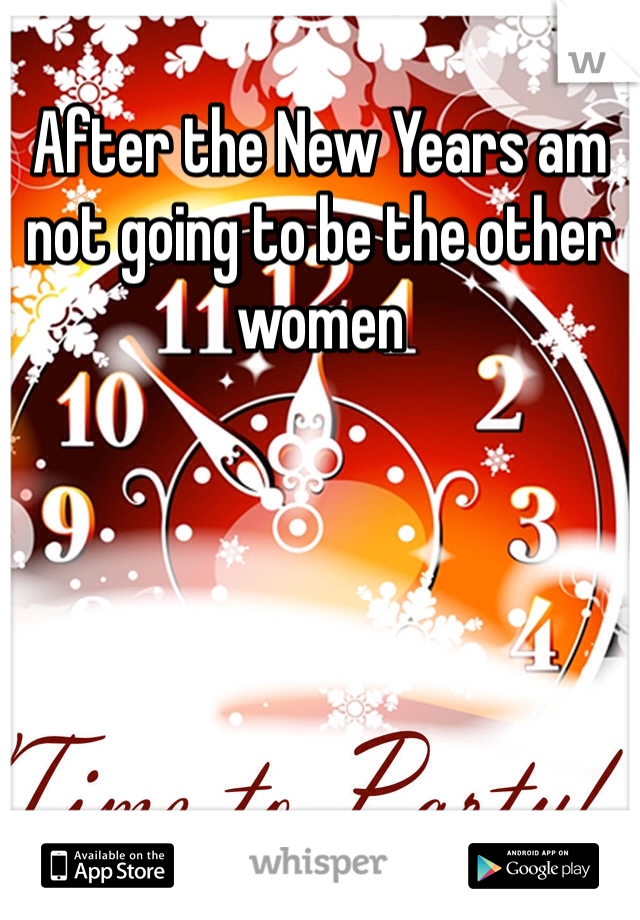 After the New Years am not going to be the other women