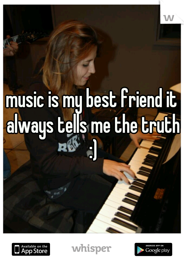 music is my best friend it always tells me the truth :)