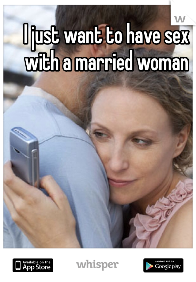 I just want to have sex with a married woman