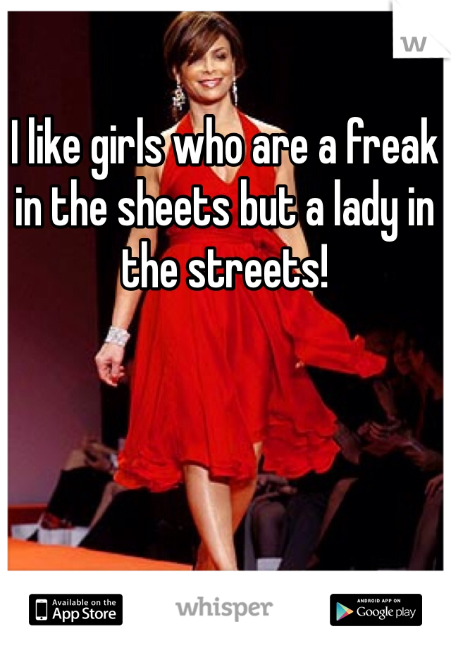 I like girls who are a freak in the sheets but a lady in the streets!