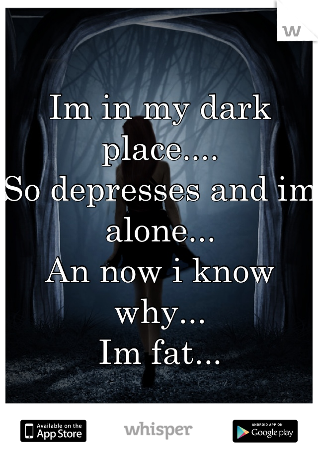 Im in my dark place.... So depresses and im alone... An now i know why... Im fat...
