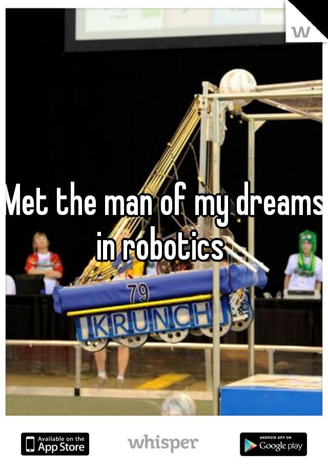 Met the man of my dreams in robotics