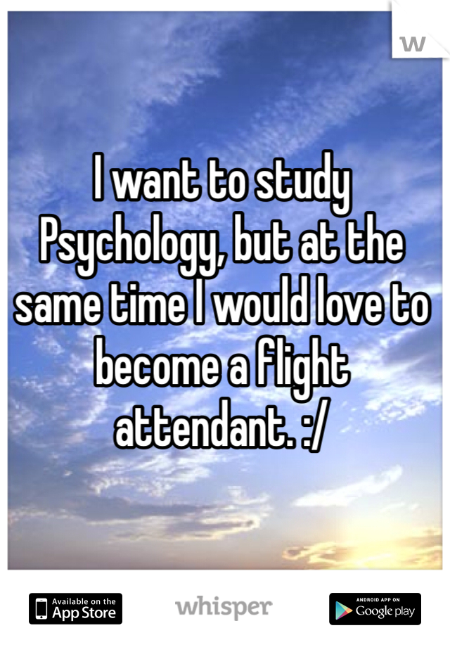 I want to study Psychology, but at the same time I would love to become a flight attendant. :/