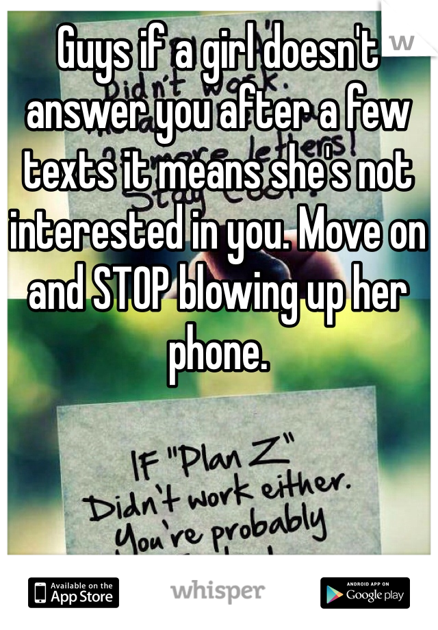 Guys if a girl doesn't answer you after a few texts it means she's not interested in you. Move on and STOP blowing up her phone.
