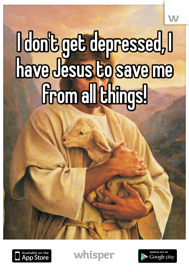 I don't get depressed, I have Jesus to save me from all things!