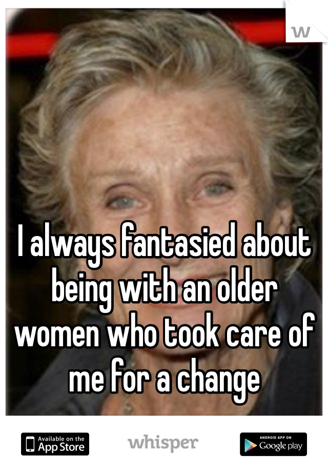 I always fantasied about being with an older women who took care of me for a change