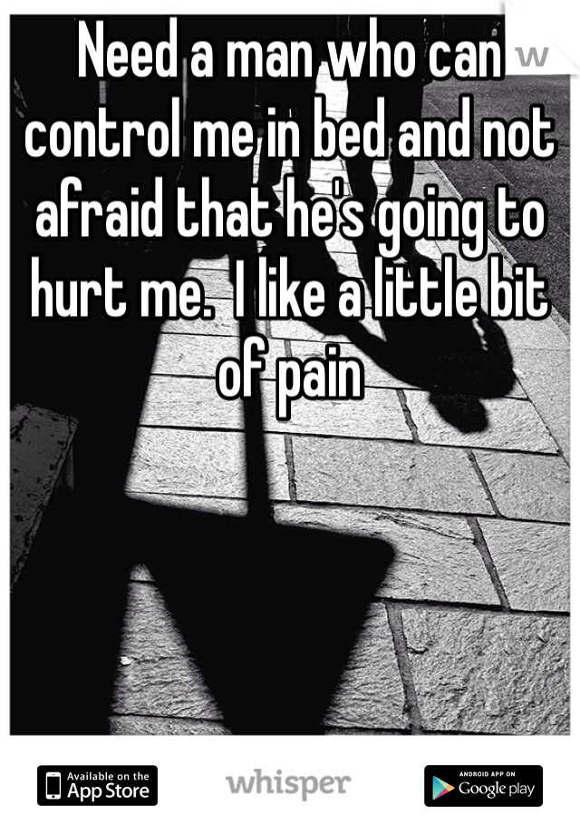 Need a man who can control me in bed and not afraid that he's going to hurt me.  I like a little bit of pain