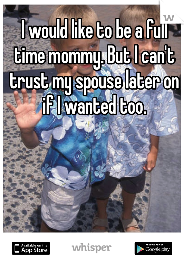 I would like to be a full time mommy. But I can't trust my spouse later on if I wanted too.