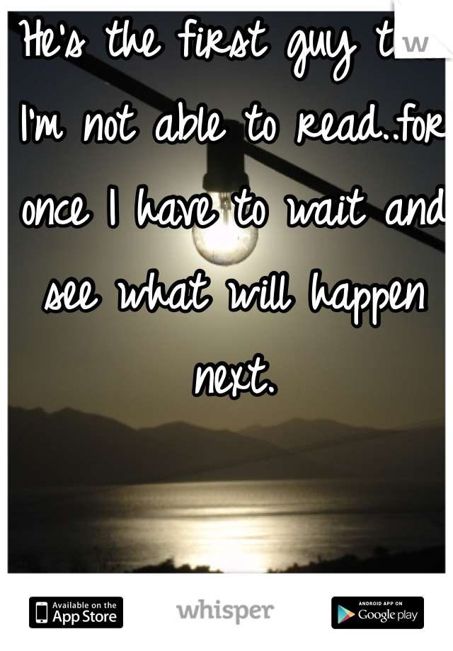 He's the first guy that I'm not able to read..for once I have to wait and see what will happen next.
