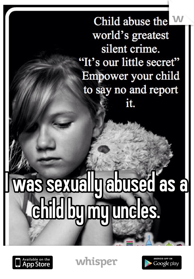 I was sexually abused as a child by my uncles.