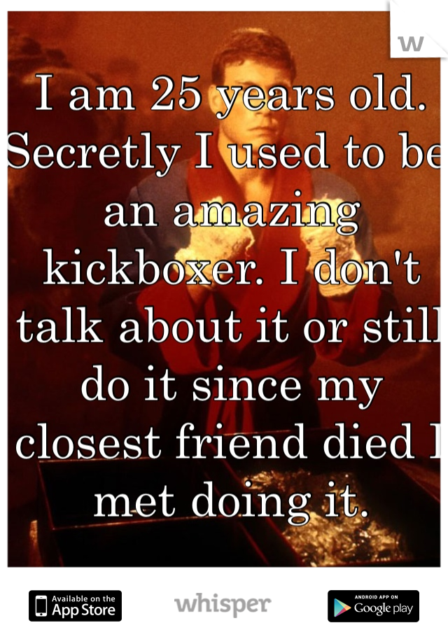 I am 25 years old. Secretly I used to be an amazing kickboxer. I don't talk about it or still do it since my closest friend died I met doing it.
