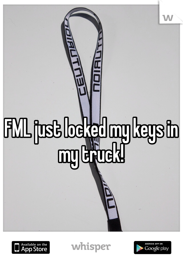 FML just locked my keys in my truck!