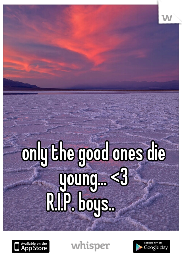 only the good ones die young... <3 R.I.P. boys..
