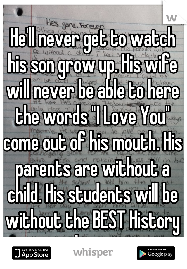 "He'll never get to watch his son grow up. His wife will never be able to here the words ""I Love You"" come out of his mouth. His parents are without a child. His students will be without the BEST History teacher ever."