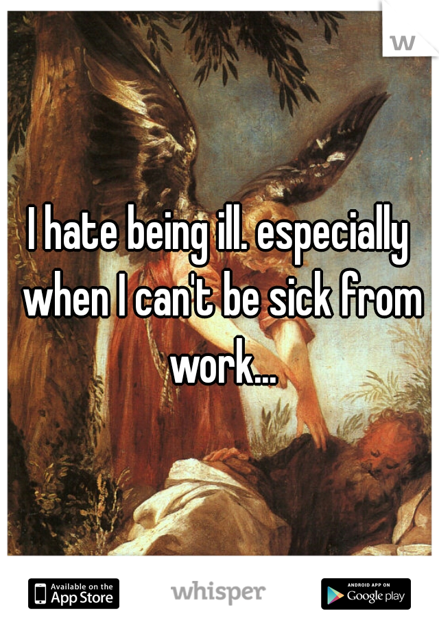 I hate being ill. especially when I can't be sick from work...
