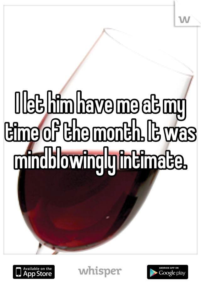 I let him have me at my time of the month. It was mindblowingly intimate.