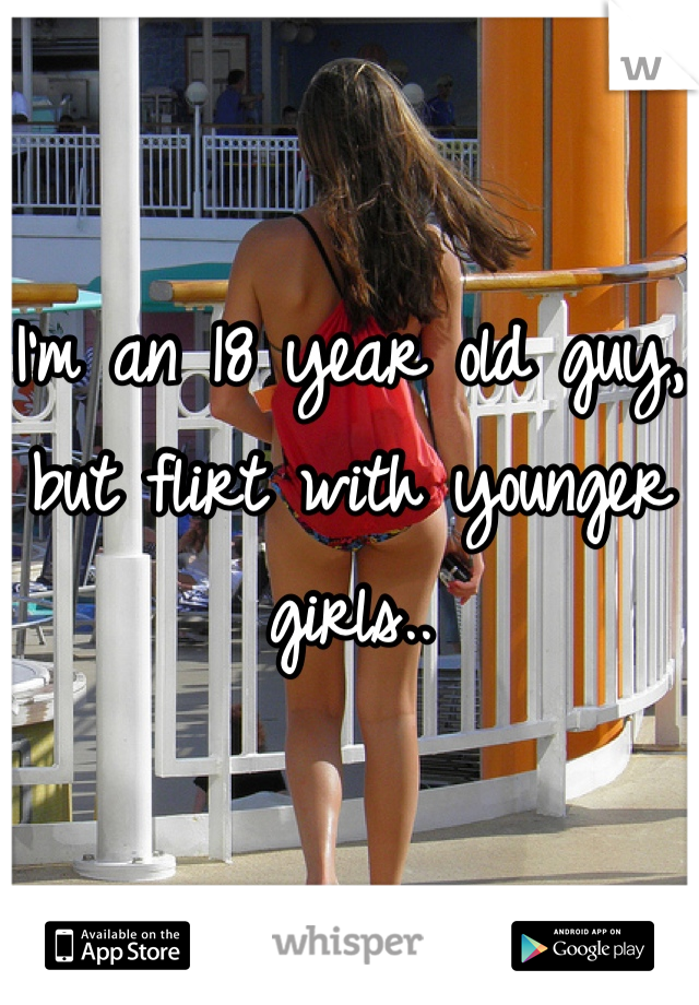 I'm an 18 year old guy, but flirt with younger girls..