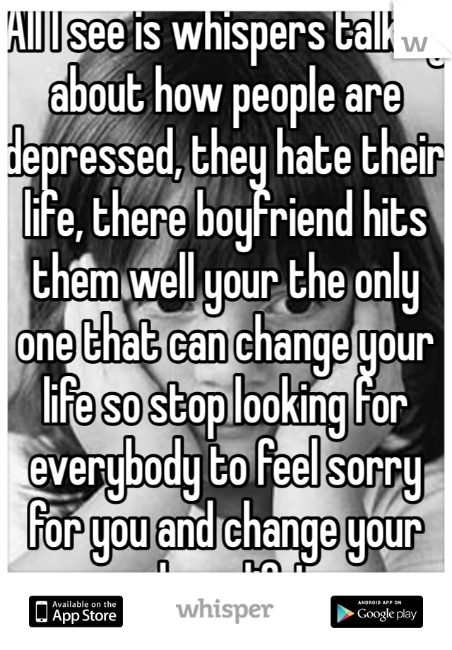 All I see is whispers talking about how people are depressed, they hate their life, there boyfriend hits them well your the only one that can change your life so stop looking for everybody to feel sorry for you and change your damn life!