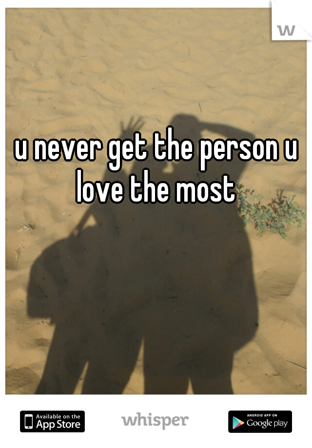u never get the person u love the most