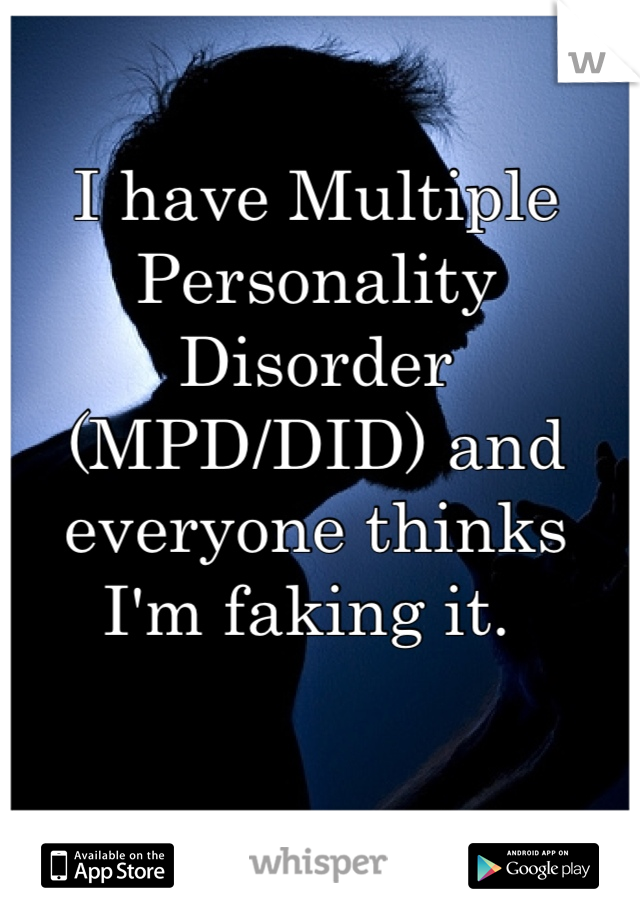 I have Multiple Personality Disorder (MPD/DID) and everyone thinks I'm faking it.