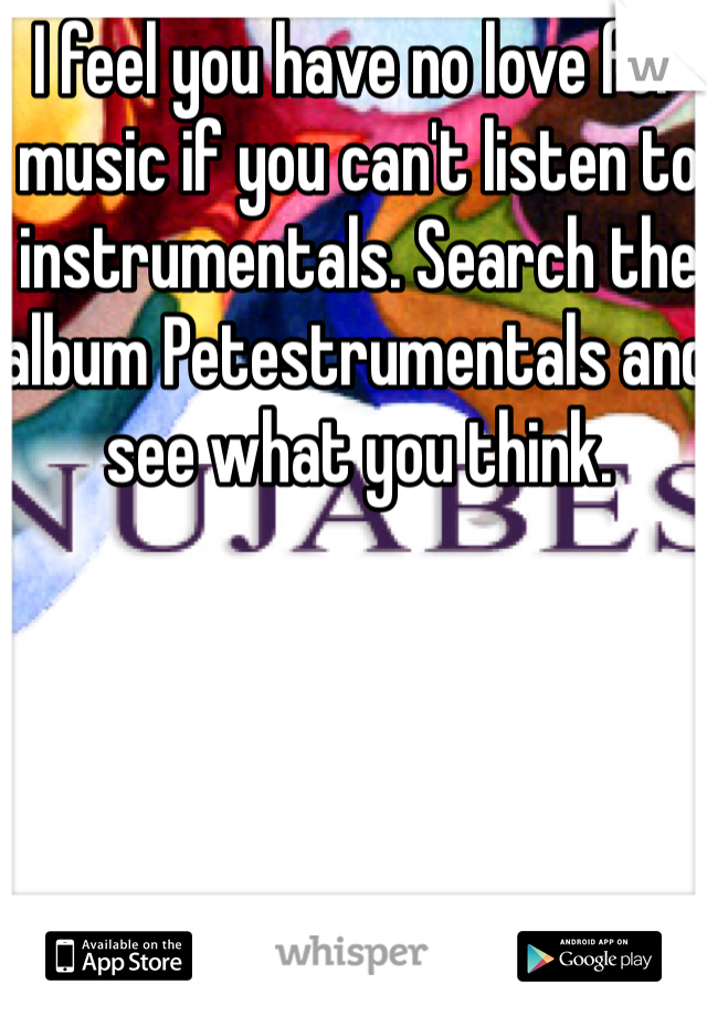 I feel you have no love for music if you can't listen to instrumentals. Search the album Petestrumentals and see what you think.