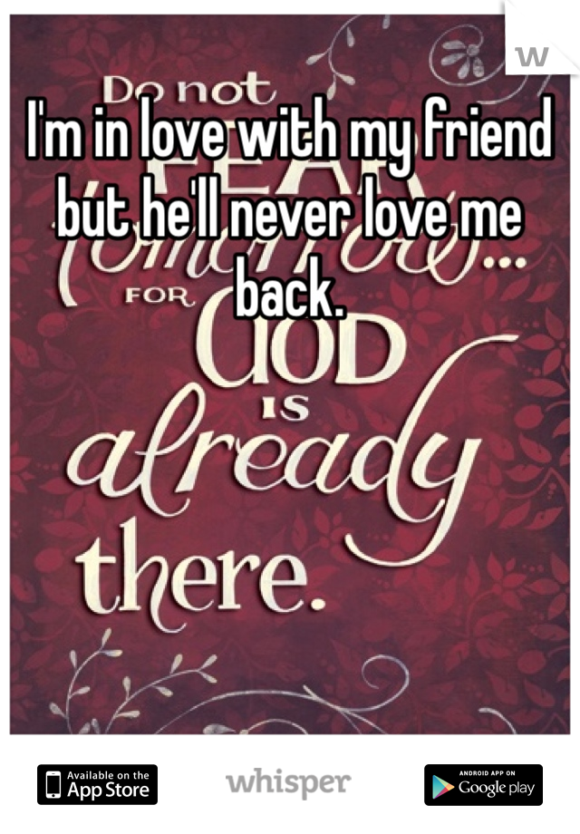 I'm in love with my friend but he'll never love me back.