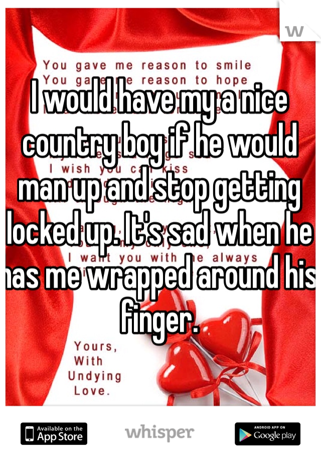 I would have my a nice country boy if he would man up and stop getting locked up. It's sad when he has me wrapped around his finger.