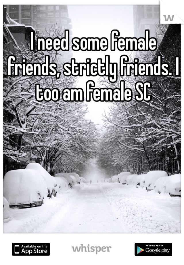 I need some female friends, strictly friends. I too am female SC