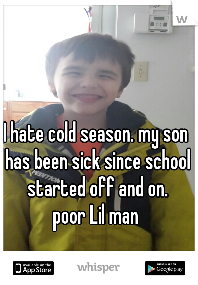 I hate cold season. my son has been sick since school started off and on.  poor Lil man