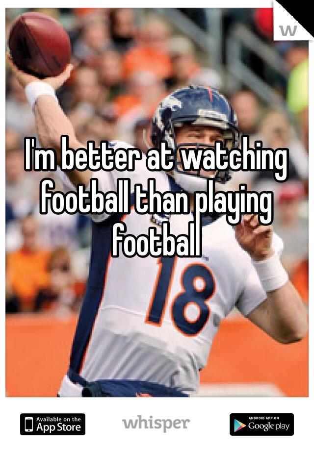 I'm better at watching football than playing football