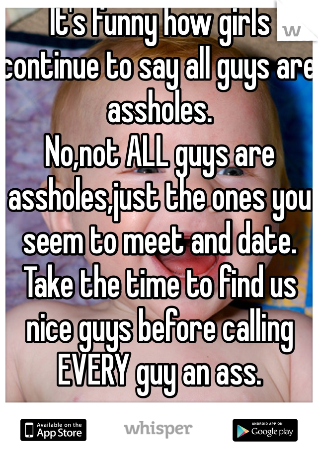 It's funny how girls continue to say all guys are assholes. No,not ALL guys are assholes,just the ones you seem to meet and date. Take the time to find us nice guys before calling EVERY guy an ass.