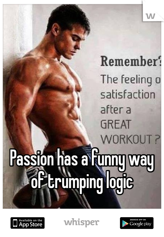 Passion has a funny way of trumping logic