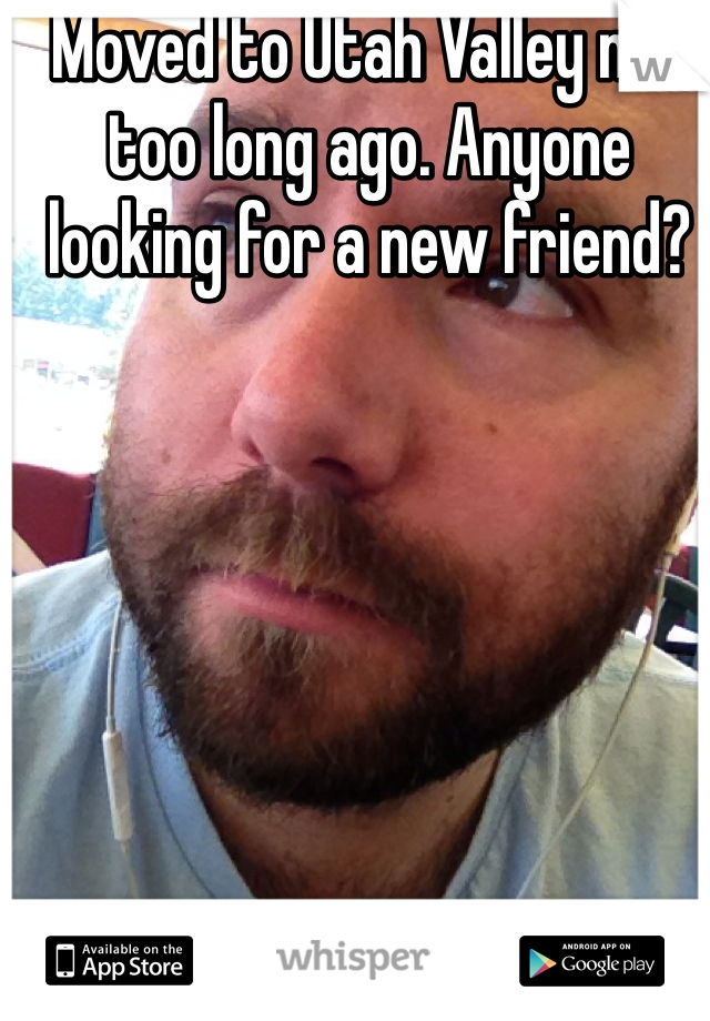 Moved to Utah Valley not too long ago. Anyone looking for a new friend?