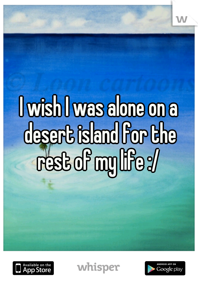 I wish I was alone on a desert island for the rest of my life :/